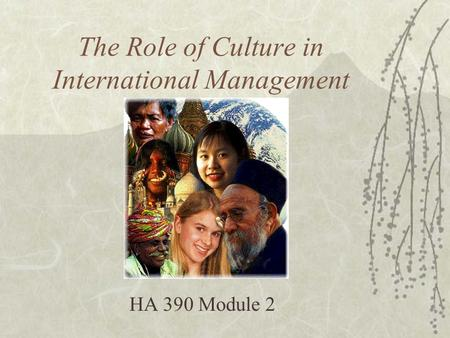 The Role of Culture in International Management HA 390 Module 2.