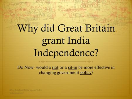 Why did Great Britain grant India Independence? Do Now: would a riot or a sit-in be more effective in changing government policy? Why did Great Britain.
