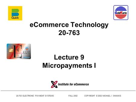 20-763 ELECTRONIC PAYMENT SYSTEMS FALL 2002COPYRIGHT © 2002 MICHAEL I. SHAMOS eCommerce Technology 20-763 Lecture 9 Micropayments I.