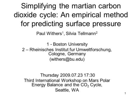 1 Simplifying the martian carbon dioxide cycle: An empirical method for predicting surface pressure Paul Withers 1, Silvia Tellmann 2 1 - Boston University.