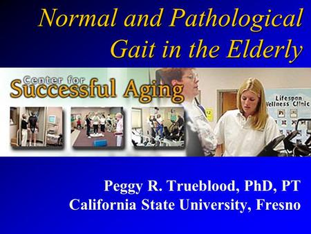 Normal and Pathological Gait in the Elderly Peggy R. Trueblood, PhD, PT California State University, Fresno.