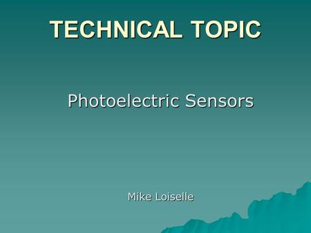 TECHNICAL TOPIC Photoelectric Sensors Mike Loiselle.