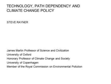 TECHNOLOGY, PATH DEPENDENCY AND CLIMATE CHANGE POLICY STEVE RAYNER James Martin Professor of Science and Civilization University of Oxford Honorary Professor.