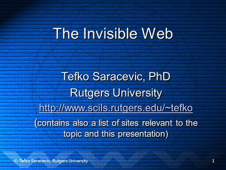 © Tefko Saracevic, Rutgers University1 The Invisible Web Tefko Saracevic, PhD Rutgers University  ( contains also a.