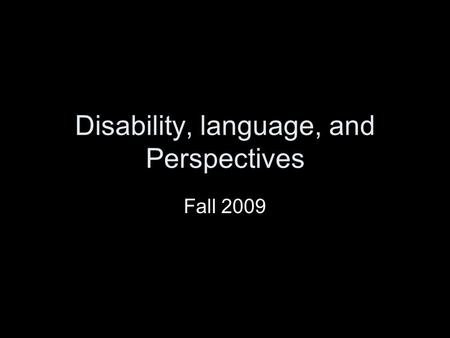 Disability, language, and Perspectives Fall 2009.