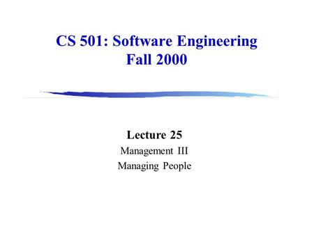 CS 501: Software Engineering Fall 2000 Lecture 25 Management III Managing People.