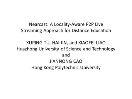 Nearcast: A Locality-Aware P2P Live Streaming Approach for Distance Education XUPING TU, HAI JIN, and XIAOFEI LIAO Huazhong University of Science and Technology.