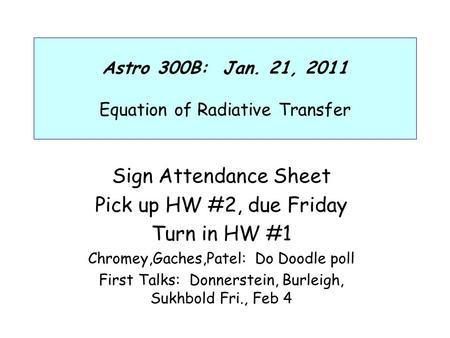 Astro 300B: Jan. 21, 2011 Equation of Radiative Transfer Sign Attendance Sheet Pick up HW #2, due Friday Turn in HW #1 Chromey,Gaches,Patel: Do Doodle.