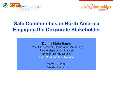 Safe Communities in North America Engaging the Corporate Stakeholder Donna Stein-Harris Executive Director, Home and Community Partnerships and Initiatives.