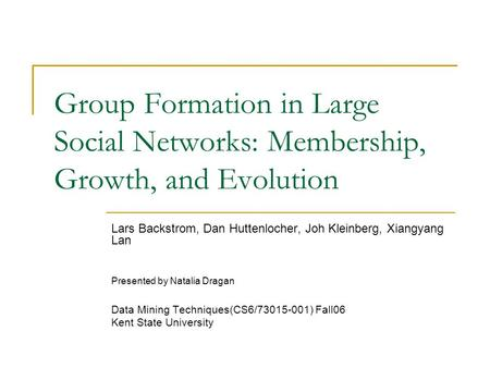 Group Formation in Large Social <strong>Networks</strong>: Membership, Growth, and Evolution Lars Backstrom, Dan Huttenlocher, Joh Kleinberg, Xiangyang Lan Presented by.