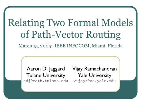 Relating Two Formal Models of Path-Vector Routing March 15, 2005: IEEE INFOCOM, Miami, Florida Aaron D. Jaggard Tulane University Vijay.