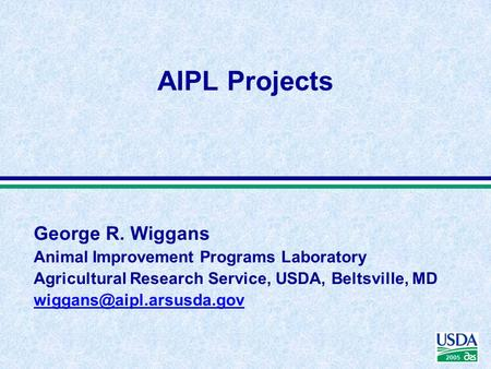 2005 George R. Wiggans Animal Improvement Programs Laboratory Agricultural Research Service, USDA, Beltsville, MD AIPL Projects.