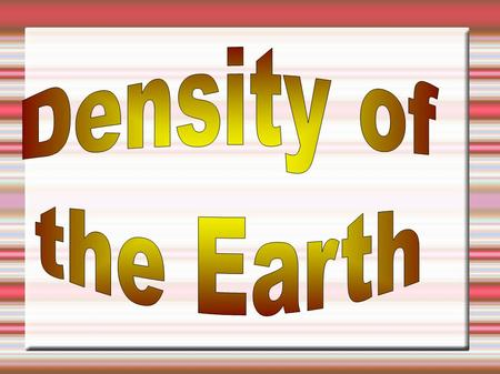 Determining Earth's Density  What is needed?  Density = Mass / Volume  Volume = 4/3 * pi * Radius 3  How do we determine these?  Two friends for.