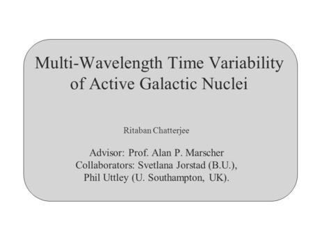 Multi-Wavelength Time Variability of Active Galactic Nuclei Ritaban Chatterjee Advisor: Prof. Alan P. Marscher Collaborators: Svetlana Jorstad (B.U.),