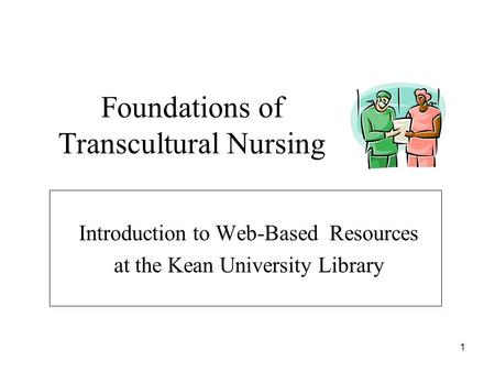 1 Foundations of Transcultural Nursing Introduction to Web-Based Resources at the Kean University Library.