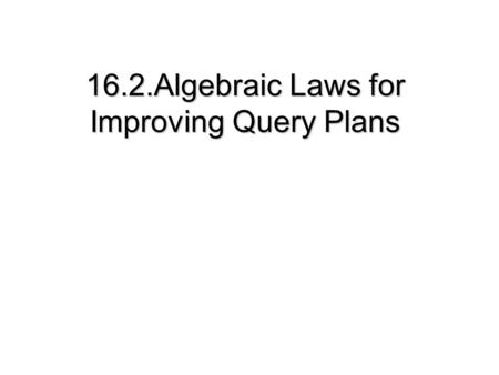 16.2.Algebraic Laws for Improving Query Plans. 16.2 Algebraic Laws for Improving Query Plans 16.2.1 Commutative and Associative Laws 16.2.2 Laws Involving.