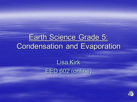Earth Science Grade 5: Condensation and Evaporation Lisa Kirk EED 602 (online)