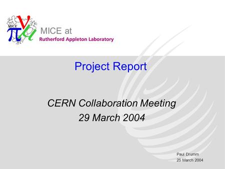 Paul Drumm 25 March 2004 MICE at Project Report CERN Collaboration Meeting 29 March 2004.