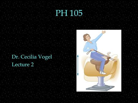 PH 105 Dr. Cecilia Vogel Lecture 2. OUTLINE  Mechanics  Force  Pressure  energy  power  Oscillation  period  frequency  amplitude.
