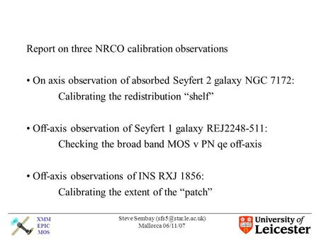 XMM EPIC MOS Steve Sembay Mallorca 06/11/07 Report on three NRCO calibration observations On axis observation of absorbed Seyfert.