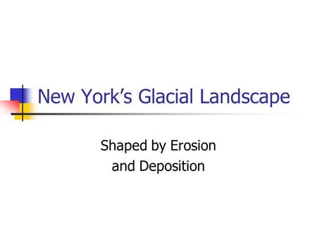 New York's Glacial Landscape Shaped by Erosion and Deposition.