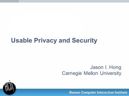 Usable Privacy and Security Jason I. Hong Carnegie Mellon University.