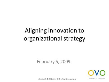 Aligning innovation to organizational strategy February 5, 2009 All materials © NetCentrics 2008 unless otherwise noted.
