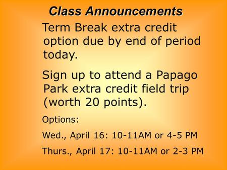 Class Announcements Term Break extra credit option due by end of period today. Sign up to attend a Papago Park extra credit field trip (worth 20 points).