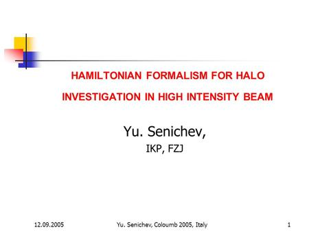 12.09.2005Yu. Senichev, Coloumb 2005, Italy1 HAMILTONIAN FORMALISM FOR HALO INVESTIGATION IN HIGH INTENSITY BEAM Yu. Senichev, IKP, FZJ.