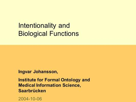 Intentionality and Biological Functions Ingvar Johansson, Institute for Formal Ontology and Medical Information Science, Saarbrücken 2004-10-06.