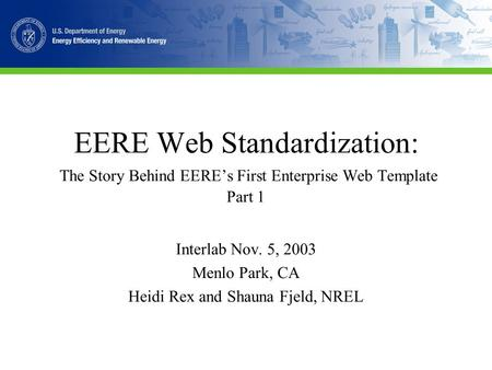 EERE Web Standardization: The Story Behind EERE's First Enterprise Web Template Part 1 Interlab Nov. 5, 2003 Menlo Park, CA Heidi Rex and Shauna Fjeld,