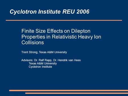 Finite Size Effects on Dilepton Properties in Relativistic Heavy Ion Collisions Trent Strong, Texas A&M University Advisors: Dr. Ralf Rapp, Dr. Hendrik.