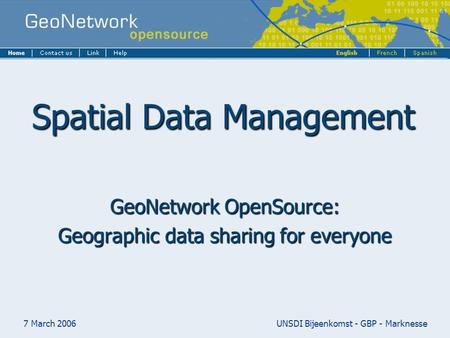 7 March 2006UNSDI Bijeenkomst - GBP - Marknesse Spatial Data Management GeoNetwork OpenSource: Geographic data sharing for everyone.