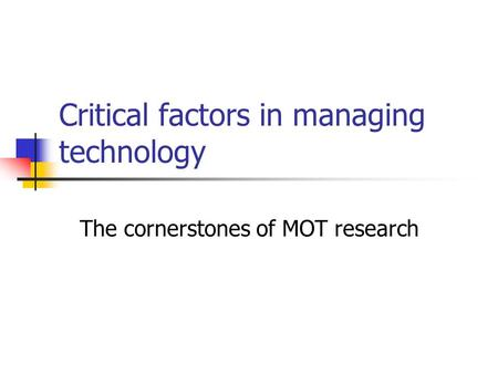 Critical factors in managing technology The cornerstones of MOT research.