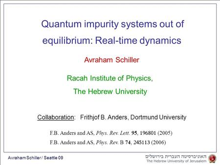 Avraham Schiller / Seattle 09 equilibrium: Real-time dynamics Avraham Schiller Quantum impurity systems out of Racah Institute of Physics, The Hebrew University.