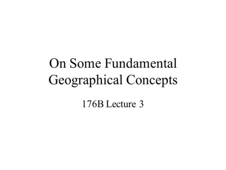 On Some Fundamental Geographical Concepts 176B Lecture 3.