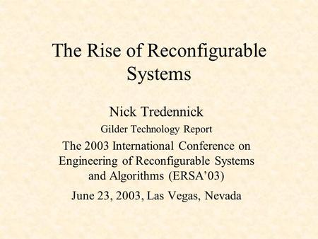 The Rise of Reconfigurable Systems Nick Tredennick Gilder Technology Report The 2003 International Conference on Engineering of Reconfigurable Systems.