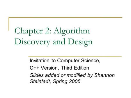 Chapter 2: Algorithm Discovery and Design Invitation to Computer Science, C++ Version, Third Edition Slides added or modified by Shannon Steinfadt, Spring.
