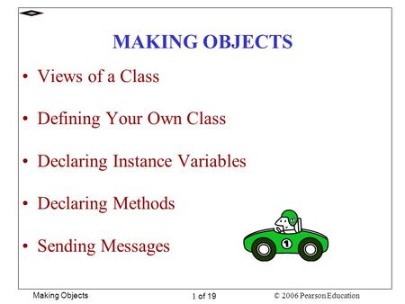 © 2006 Pearson Education Making Objects 1 of 19 MAKING OBJECTS Views of a Class Defining Your Own Class Declaring Instance Variables Declaring Methods.
