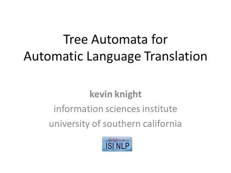 Tree Automata for Automatic Language Translation kevin knight information sciences institute university of southern california.
