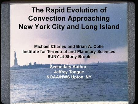 The Rapid Evolution of Convection Approaching New York City and Long Island Michael Charles and Brian A. Colle Institute for Terrestrial and Planetary.