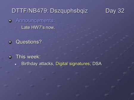 Announcements: 1. Late HW7's now. Questions? This week: Birthday attacks, Digital signatures, DSA Birthday attacks, Digital signatures, DSA DTTF/NB479: