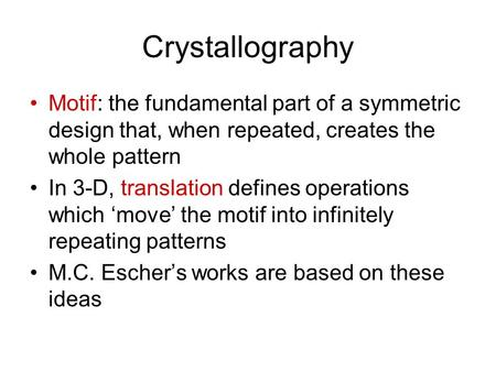 Crystallography Motif: the fundamental part of a symmetric design that, when repeated, creates the whole pattern In 3-D, translation defines operations.