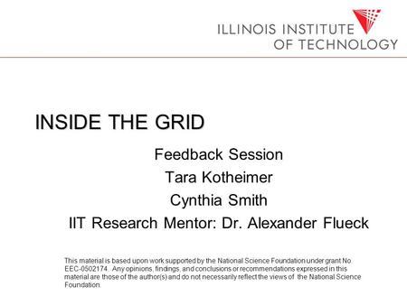 INSIDE THE GRID Feedback Session Tara Kotheimer Cynthia Smith IIT Research Mentor: Dr. Alexander Flueck This material is based upon work supported by the.
