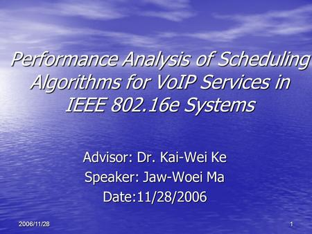 12006/11/28 Performance Analysis of Scheduling Algorithms for VoIP Services in IEEE 802.16e Systems Advisor: Dr. Kai-Wei Ke Speaker: Jaw-Woei Ma Date:11/28/2006.