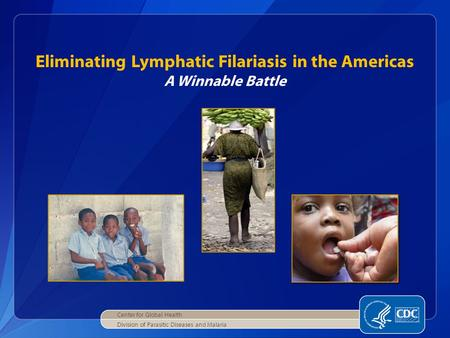 Eliminating Lymphatic Filariasis in the Americas A Winnable Battle Center for Global Health Division of Parasitic Diseases and Malaria.