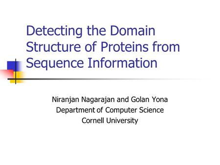 Detecting the Domain Structure of Proteins from Sequence Information Niranjan Nagarajan and Golan Yona Department of Computer Science Cornell University.