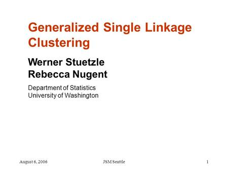 August 6, 2006JSM Seattle1 Generalized Single Linkage Clustering Werner Stuetzle Rebecca Nugent Department of Statistics University of Washington.