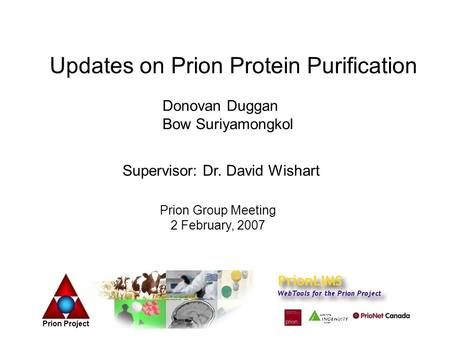 Updates on Prion Protein Purification Donovan Duggan Bow Suriyamongkol Supervisor: Dr. David Wishart Prion Group Meeting 2 February, 2007.