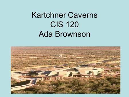 Kartchner Caverns CIS 120 Ada Brownson. Discovery of Kartchner Caverns  Discovered in 1974  By: Randy Tufts and Gary Tenen  Located in the Whetstone.